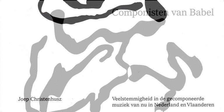 Joep Christenhusz: Componisten Van Babel – Veelstemmigheid In De Gecomponeerde Muziek Van Nu In Nederland En Vlaanderen (Idea Books B.V., 2016)